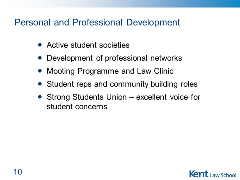 10 Personal and Professional Development Active student societies Development of professional networks Mooting Programme and Law Clinic Student reps and community building roles Strong Students Union – excellent voice for student concerns