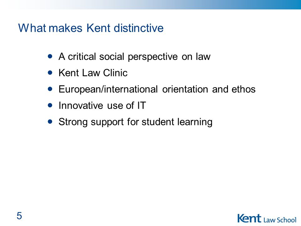 5 What makes Kent distinctive A critical social perspective on law Kent Law Clinic European/international orientation and ethos Innovative use of IT Strong support for student learning