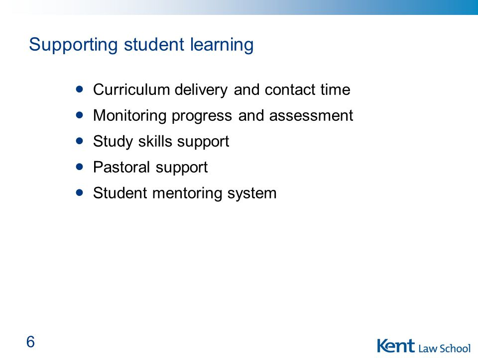 6 Supporting student learning Curriculum delivery and contact time Monitoring progress and assessment Study skills support Pastoral support Student mentoring system