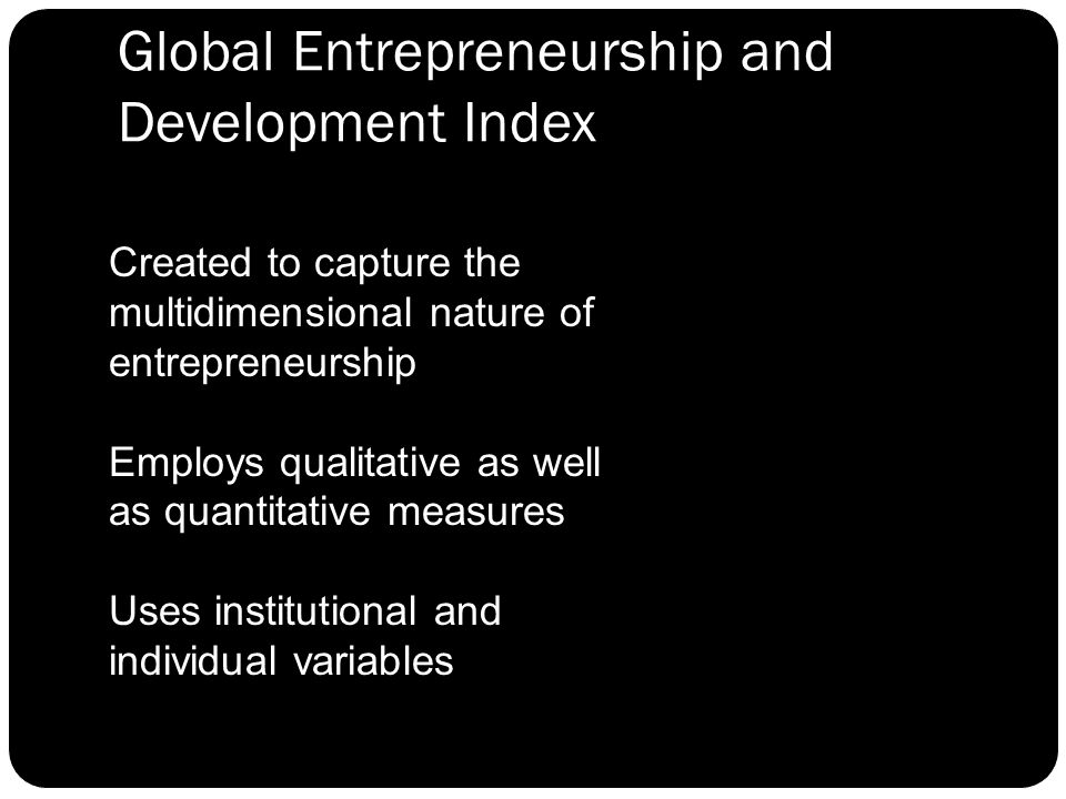 Global Entrepreneurship and Development Index Created to capture the multidimensional nature of entrepreneurship Employs qualitative as well as quantitative measures Uses institutional and individual variables