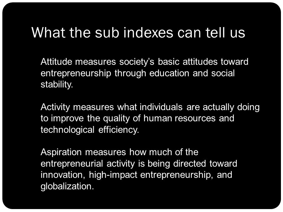 What the sub indexes can tell us Attitude measures society's basic attitudes toward entrepreneurship through education and social stability.