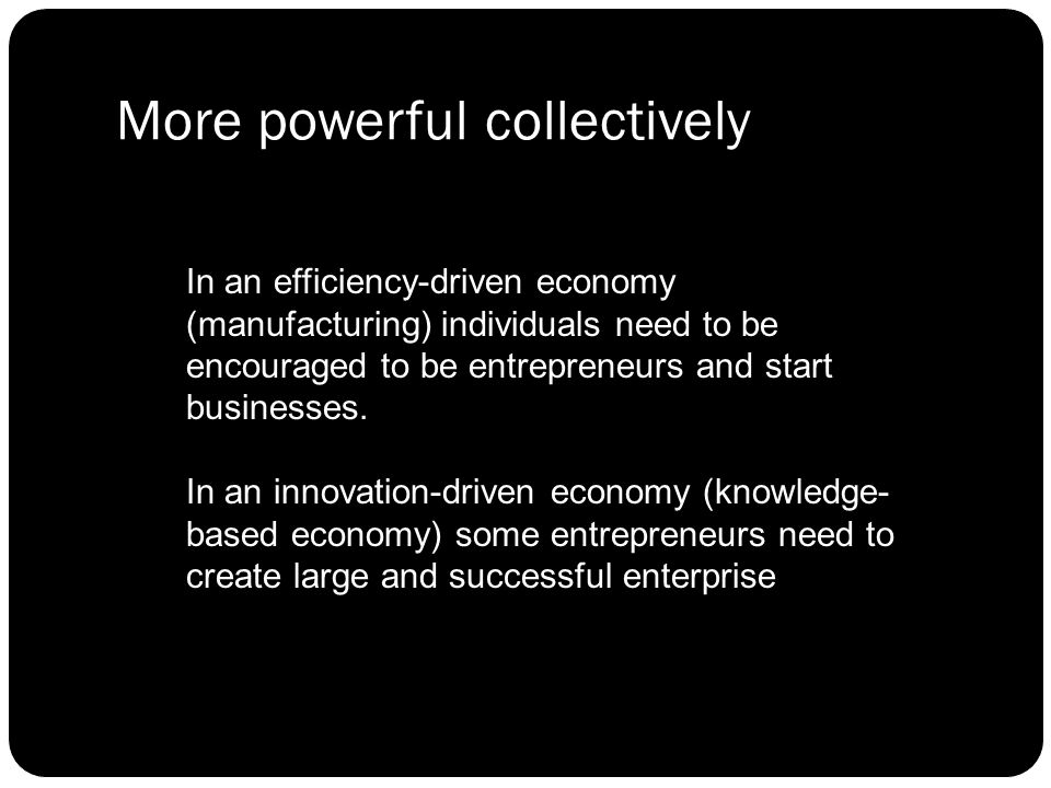 More powerful collectively In an efficiency-driven economy (manufacturing) individuals need to be encouraged to be entrepreneurs and start businesses.