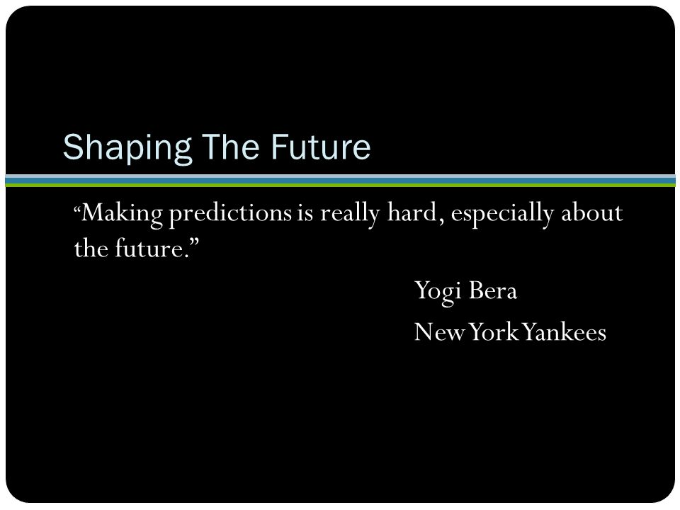 Shaping The Future Making predictions is really hard, especially about the future. Yogi Bera New York Yankees