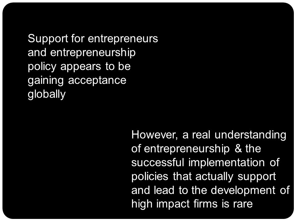 Support for entrepreneurs and entrepreneurship policy appears to be gaining acceptance globally However, a real understanding of entrepreneurship & the successful implementation of policies that actually support and lead to the development of high impact firms is rare