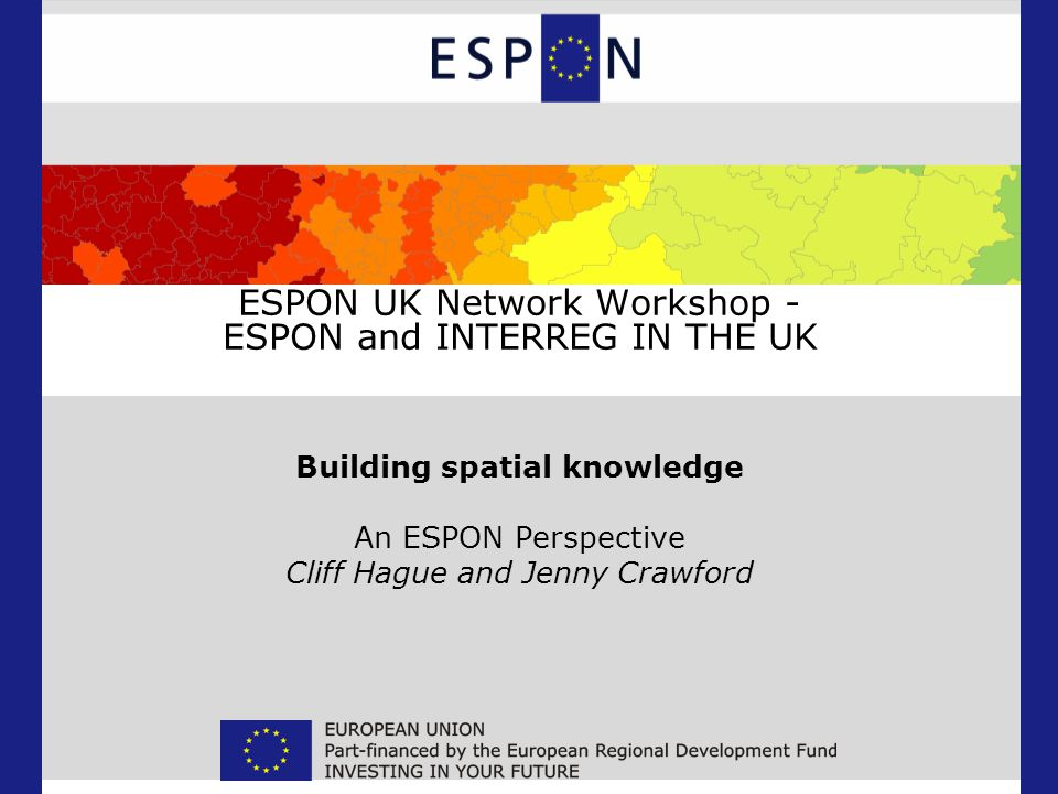 ESPON UK Network Workshop - ESPON and INTERREG IN THE UK Building spatial knowledge An ESPON Perspective Cliff Hague and Jenny Crawford