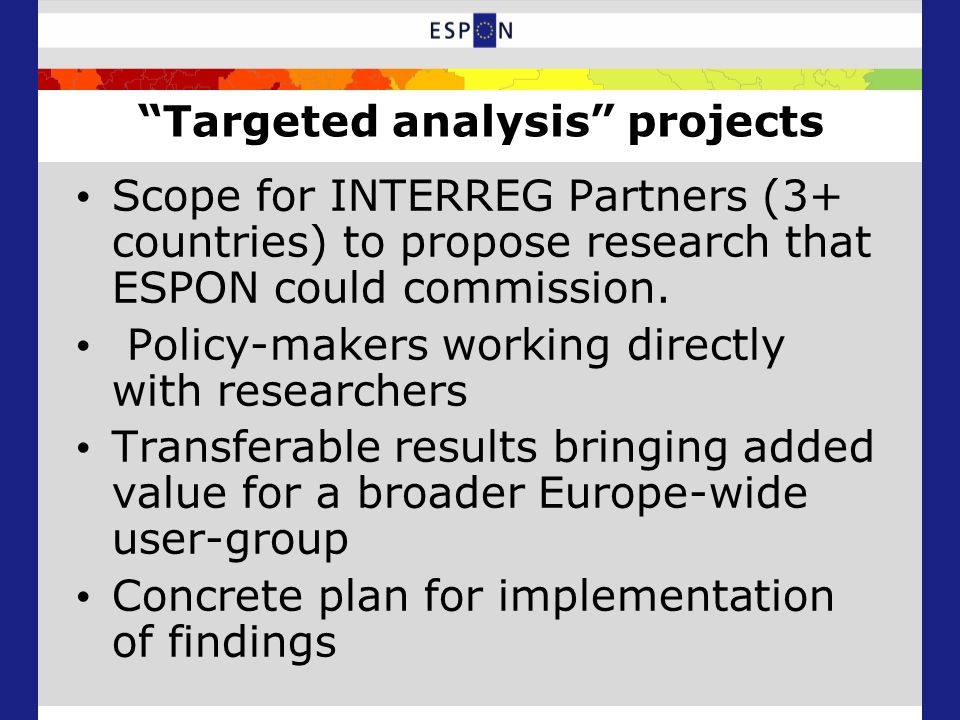 Targeted analysis projects Scope for INTERREG Partners (3+ countries) to propose research that ESPON could commission.