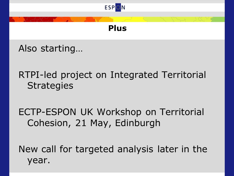 Plus Also starting… RTPI-led project on Integrated Territorial Strategies ECTP-ESPON UK Workshop on Territorial Cohesion, 21 May, Edinburgh New call for targeted analysis later in the year.