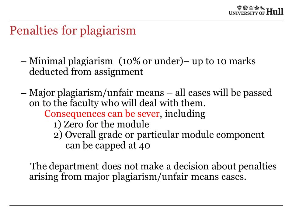 Penalties for plagiarism – Minimal plagiarism (10% or under)– up to 10 marks deducted from assignment – Major plagiarism/unfair means – all cases will