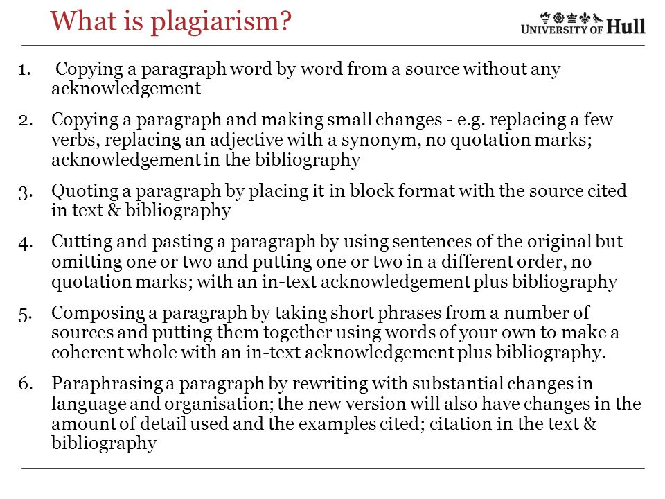 What is plagiarism? 1. Copying a paragraph word by word from a source without any acknowledgement 2.Copying a paragraph and making small changes - e.g