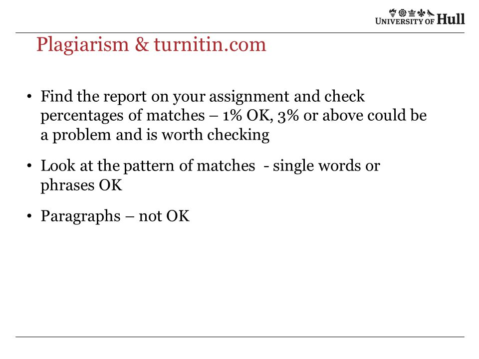 Plagiarism & turnitin.com Find the report on your assignment and check percentages of matches – 1% OK, 3% or above could be a problem and is worth che