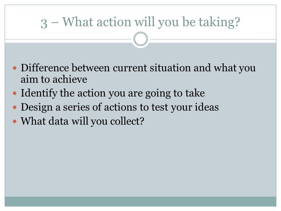 3 – What action will you be taking? Difference between current situation and what you aim to achieve Identify the action you are going to take Design