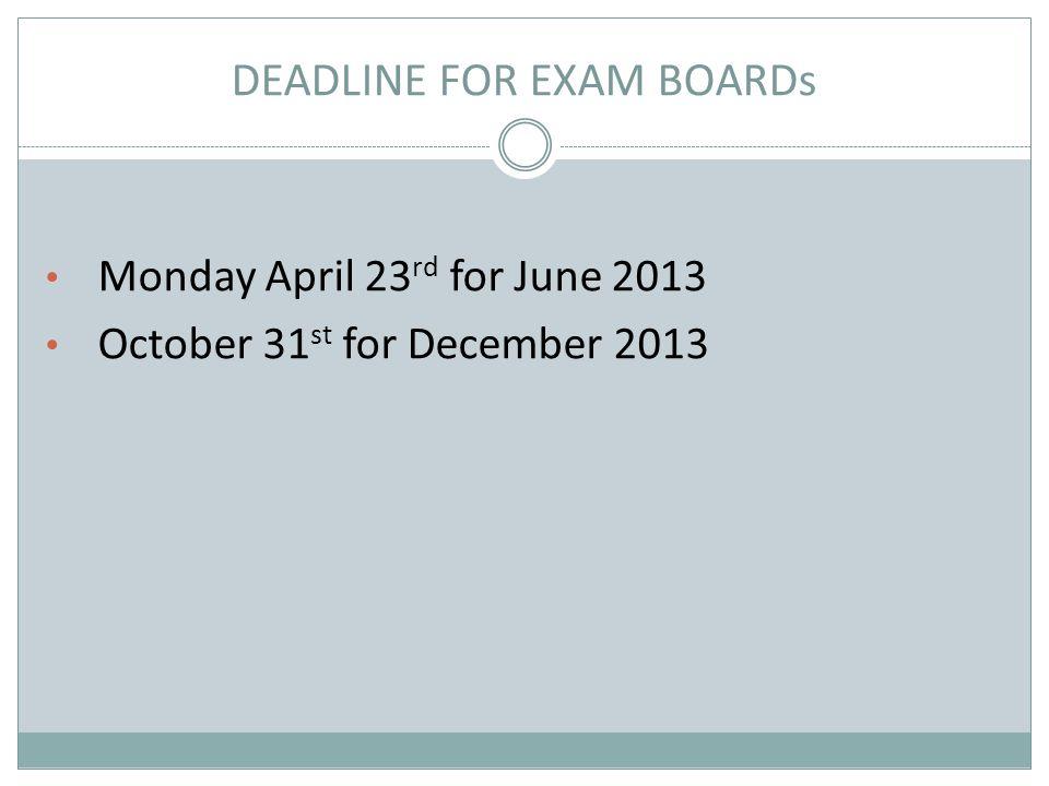 DEADLINE FOR EXAM BOARDs Monday April 23 rd for June 2013 October 31 st for December 2013