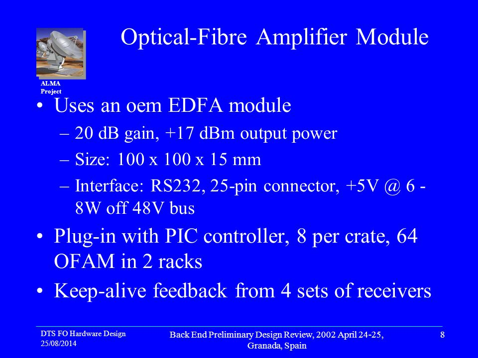 DTS FO Hardware Design 25/08/2014 Back End Preliminary Design Review, 2002 April 24-25, Granada, Spain 8 ALMA Project Optical-Fibre Amplifier Module Uses an oem EDFA module –20 dB gain, +17 dBm output power –Size: 100 x 100 x 15 mm –Interface: RS232, 25-pin connector, 6 - 8W off 48V bus Plug-in with PIC controller, 8 per crate, 64 OFAM in 2 racks Keep-alive feedback from 4 sets of receivers