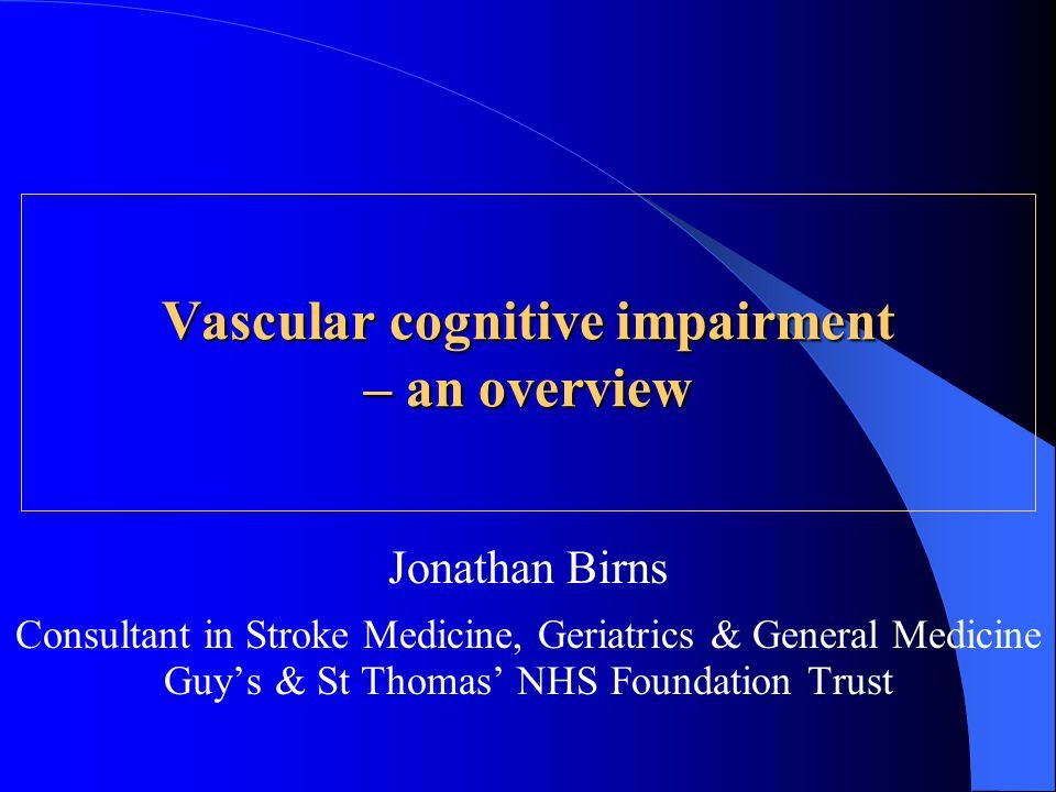 Jonathan Birns Consultant in Stroke Medicine, Geriatrics & General Medicine Guy's & St Thomas' NHS Foundation Trust Vascular cognitive impairment – an