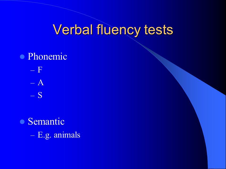 Verbal fluency tests Phonemic – F – A – S Semantic – E.g. animals