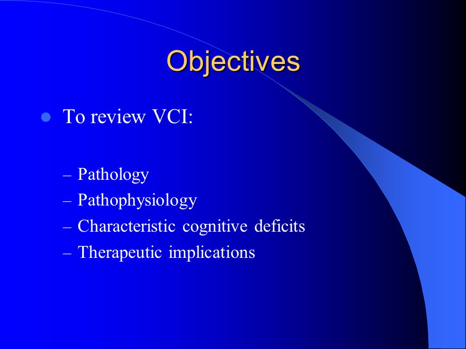 VCI may be clinically silent to the physician Executive dysfunction impacts on ability to undertake complex, goal-directed, purposeful ADLs Relatives and carers may report: – abnormal behaviour – reduced speed of cognitive processing – personality changes Clinical features of VCI
