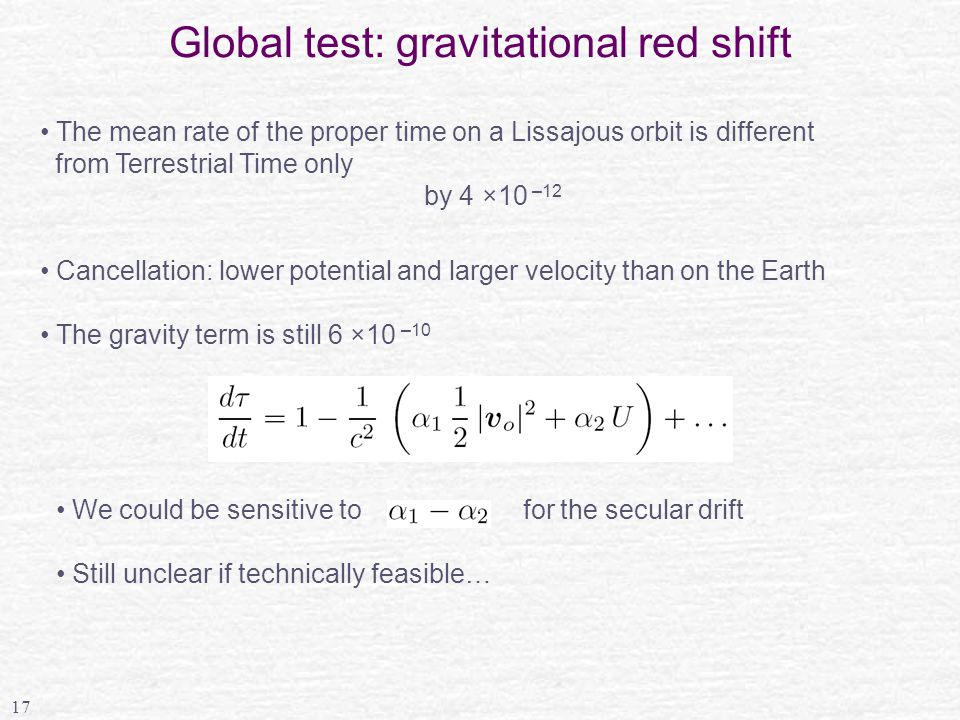 17 Global test: gravitational red shift The mean rate of the proper time on a Lissajous orbit is different from Terrestrial Time only by 4 ×10 –12 Cancellation: lower potential and larger velocity than on the Earth The gravity term is still 6 ×10 –10 We could be sensitive to for the secular drift Still unclear if technically feasible…