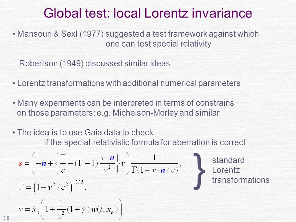 18 Global test: local Lorentz invariance Mansouri & Sexl (1977) suggested a test framework against which one can test special relativity Robertson (1949) discussed similar ideas Lorentz transformations with additional numerical parameters Many experiments can be interpreted in terms of constrains on those parameters: e.g.
