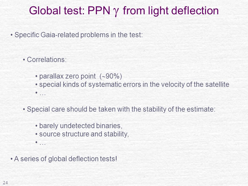 24 Global test: PPN  from light deflection Specific Gaia-related problems in the test: Correlations: parallax zero point (  90%) special kinds of systematic errors in the velocity of the satellite … Special care should be taken with the stability of the estimate: barely undetected binaries, source structure and stability, … A series of global deflection tests!