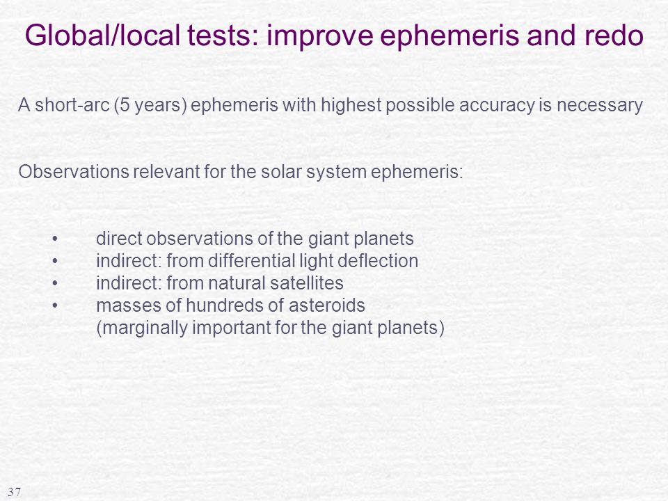 37 Global/local tests: improve ephemeris and redo A short-arc (5 years) ephemeris with highest possible accuracy is necessary Observations relevant for the solar system ephemeris: direct observations of the giant planets indirect: from differential light deflection indirect: from natural satellites masses of hundreds of asteroids (marginally important for the giant planets)