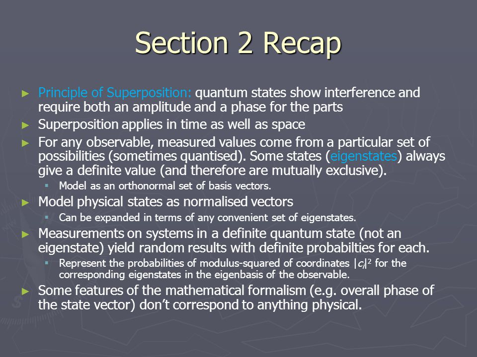 Section 2 Recap ► ► Principle of Superposition: quantum states show interference and require both an amplitude and a phase for the parts ► ► Superposition applies in time as well as space ► ► For any observable, measured values come from a particular set of possibilities (sometimes quantised).