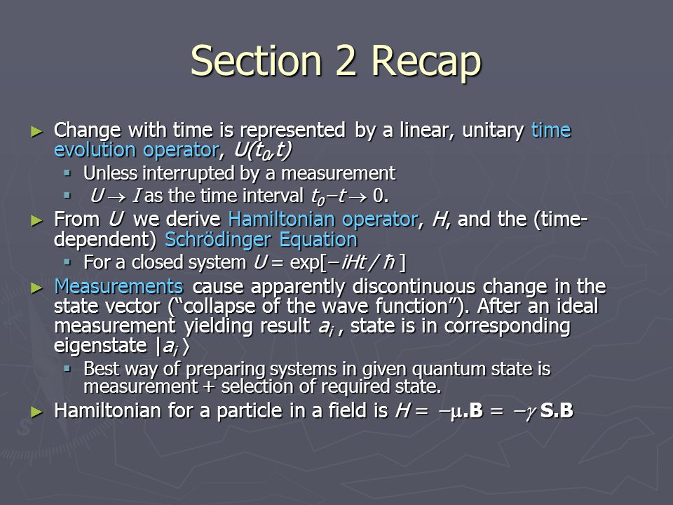 Section 2 Recap ► Change with time is represented by a linear, unitary time evolution operator, U(t 0,t)  Unless interrupted by a measurement  U  I as the time interval t 0 −t  0.