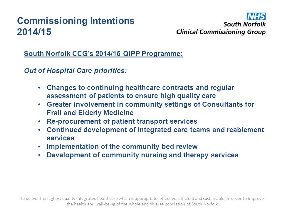 Commissioning Intentions 2014/15 To deliver the highest quality integrated healthcare which is appropriate, effective, efficient and sustainable, in order to improve the health and well-being of the whole and diverse population of South Norfolk South Norfolk CCG's 2014/15 QIPP Programme: Out of Hospital Care priorities: Changes to continuing healthcare contracts and regular assessment of patients to ensure high quality care Greater involvement in community settings of Consultants for Frail and Elderly Medicine Re-procurement of patient transport services Continued development of integrated care teams and reablement services Implementation of the community bed review Development of community nursing and therapy services