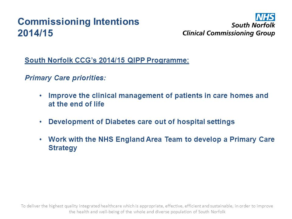 Commissioning Intentions 2014/15 To deliver the highest quality integrated healthcare which is appropriate, effective, efficient and sustainable, in order to improve the health and well-being of the whole and diverse population of South Norfolk South Norfolk CCG's 2014/15 QIPP Programme: Primary Care priorities: Improve the clinical management of patients in care homes and at the end of life Development of Diabetes care out of hospital settings Work with the NHS England Area Team to develop a Primary Care Strategy