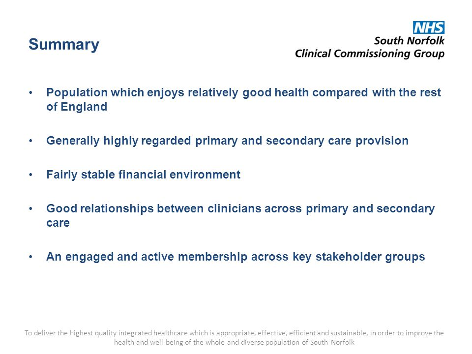 Summary Population which enjoys relatively good health compared with the rest of England Generally highly regarded primary and secondary care provision Fairly stable financial environment Good relationships between clinicians across primary and secondary care An engaged and active membership across key stakeholder groups To deliver the highest quality integrated healthcare which is appropriate, effective, efficient and sustainable, in order to improve the health and well-being of the whole and diverse population of South Norfolk