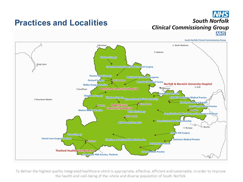 Practices and Localities To deliver the highest quality integrated healthcare which is appropriate, effective, efficient and sustainable, in order to improve the health and well-being of the whole and diverse population of South Norfolk