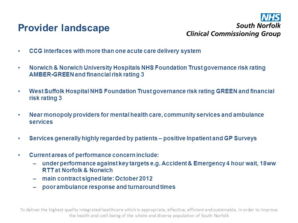Provider landscape CCG interfaces with more than one acute care delivery system Norwich & Norwich University Hospitals NHS Foundation Trust governance risk rating AMBER-GREEN and financial risk rating 3 West Suffolk Hospital NHS Foundation Trust governance risk rating GREEN and financial risk rating 3 Near monopoly providers for mental health care, community services and ambulance services Services generally highly regarded by patients – positive Inpatient and GP Surveys Current areas of performance concern include: –under performance against key targets e.g.
