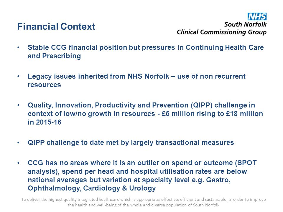 Financial Context Stable CCG financial position but pressures in Continuing Health Care and Prescribing Legacy issues inherited from NHS Norfolk – use of non recurrent resources Quality, Innovation, Productivity and Prevention (QIPP) challenge in context of low/no growth in resources - £5 million rising to £18 million in 2015-16 QIPP challenge to date met by largely transactional measures CCG has no areas where it is an outlier on spend or outcome (SPOT analysis), spend per head and hospital utilisation rates are below national averages but variation at specialty level e.g.