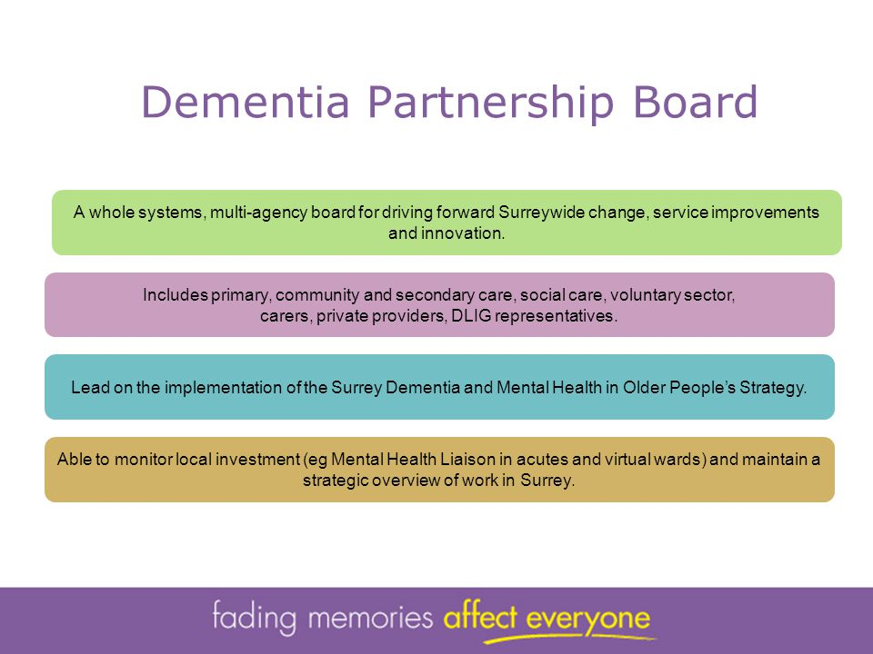 Dementia Partnership Board A whole systems, multi-agency board for driving forward Surreywide change, service improvements and innovation.