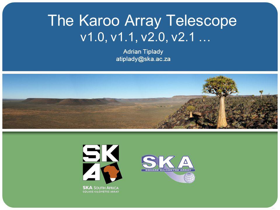 The Karoo Array Telescope Adrian Tiplady atiplady@ska.ac.za v1.0, v1.1, v2.0, v2.1 …