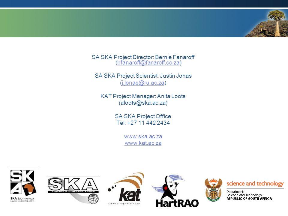 SA SKA Project Director: Bernie Fanaroff (bfanaroff@fanaroff.co.za)bfanaroff@fanaroff.co.za SA SKA Project Scientist: Justin Jonas (j.jonas@ru.ac.za)j.jonas@ru.ac.za KAT Project Manager: Anita Loots (aloots@ska.ac.za) SA SKA Project Office Tel: +27 11 442 2434 www.ska.ac.za www.kat.ac.za