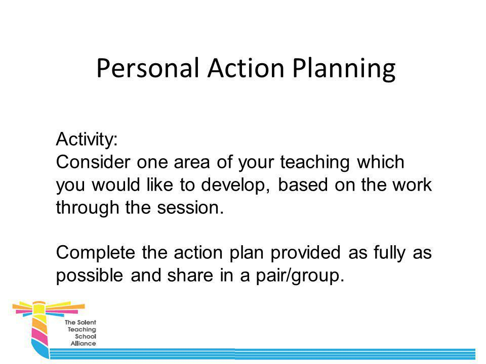 Personal Action Planning Activity: Consider one area of your teaching which you would like to develop, based on the work through the session. Complete