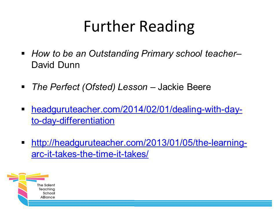 Further Reading  How to be an Outstanding Primary school teacher– David Dunn  The Perfect (Ofsted) Lesson – Jackie Beere  headguruteacher.com/2014/