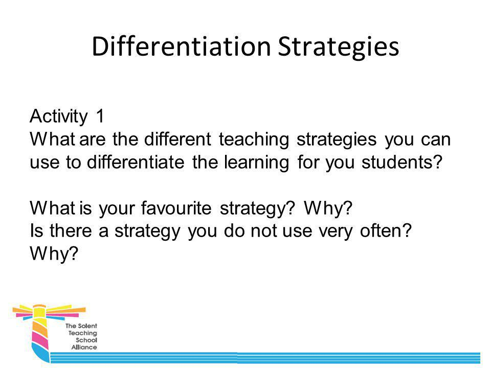 Differentiation Strategies Activity 1 What are the different teaching strategies you can use to differentiate the learning for you students? What is y