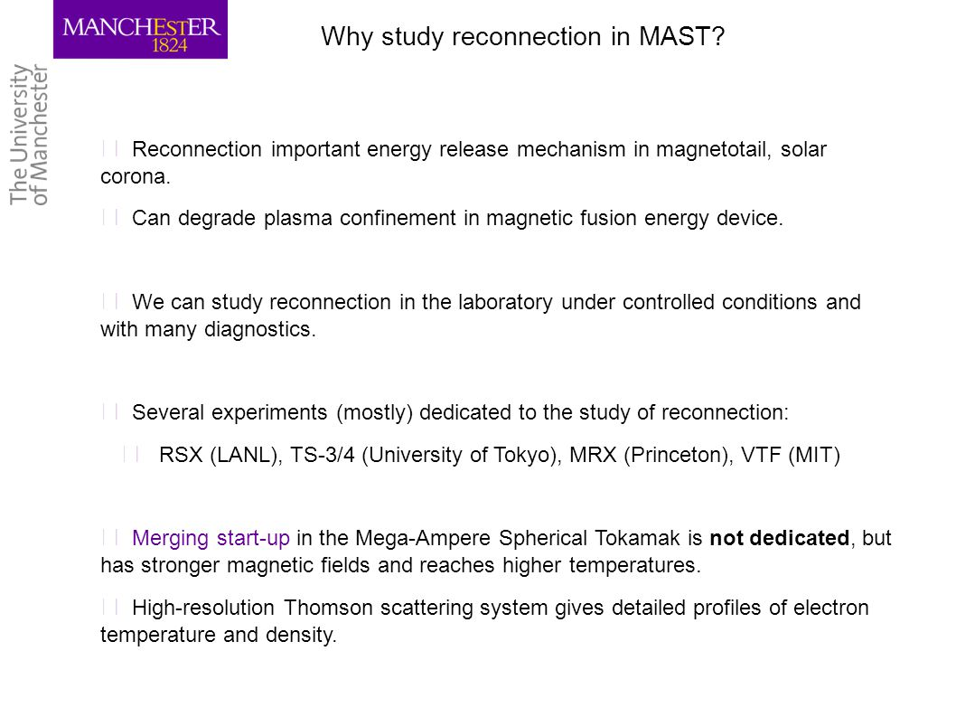 Why study reconnection in MAST? ▶ Reconnection important energy release mechanism in magnetotail, solar corona. ▶ Can degrade plasma confinement in ma
