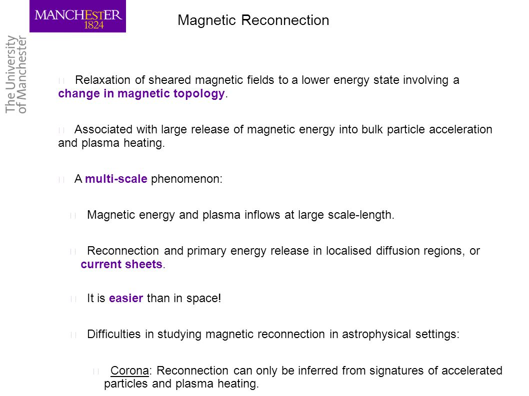 Magnetic Reconnection ▶ Relaxation of sheared magnetic fields to a lower energy state involving a change in magnetic topology. ▶ Associated with large