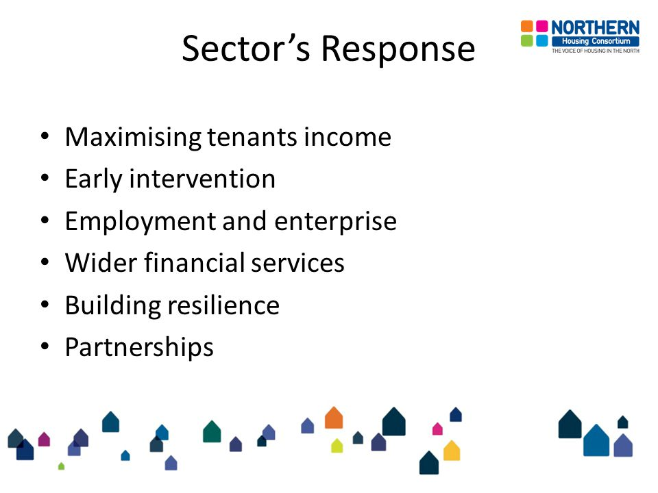 Sector's Response Maximising tenants income Early intervention Employment and enterprise Wider financial services Building resilience Partnerships