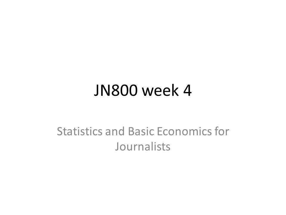 JN800 week 4 Statistics and Basic Economics for Journalists