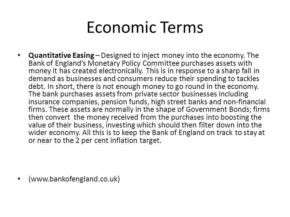 Economic Terms Quantitative Easing – Designed to inject money into the economy. The Bank of England's Monetary Policy Committee purchases assets with