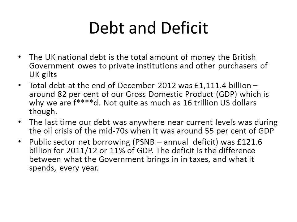 Debt and Deficit The UK national debt is the total amount of money the British Government owes to private institutions and other purchasers of UK gilts Total debt at the end of December 2012 was £1,111.4 billion – around 82 per cent of our Gross Domestic Product (GDP) which is why we are f****d.