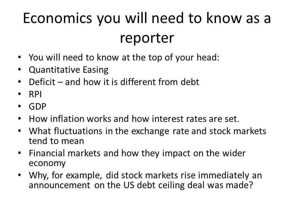 Economics you will need to know as a reporter You will need to know at the top of your head: Quantitative Easing Deficit – and how it is different from debt RPI GDP How inflation works and how interest rates are set.