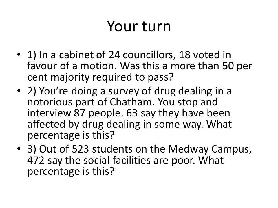 Your turn 1) In a cabinet of 24 councillors, 18 voted in favour of a motion.