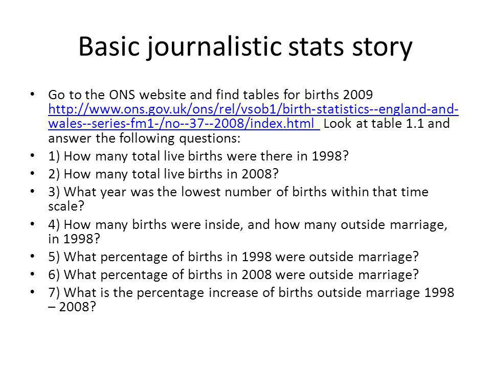 Basic journalistic stats story Go to the ONS website and find tables for births 2009 http://www.ons.gov.uk/ons/rel/vsob1/birth-statistics--england-and- wales--series-fm1-/no--37--2008/index.html Look at table 1.1 and answer the following questions: http://www.ons.gov.uk/ons/rel/vsob1/birth-statistics--england-and- wales--series-fm1-/no--37--2008/index.html 1) How many total live births were there in 1998.