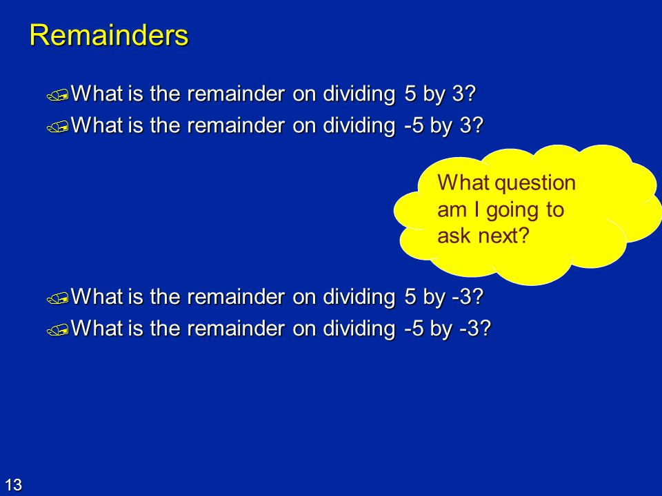 13 Remainders  What is the remainder on dividing 5 by 3?  What is the remainder on dividing -5 by 3? What question am I going to ask next?  What is