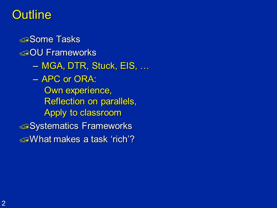 2 Outline  Some Tasks  OU Frameworks –MGA, DTR, Stuck, EIS, … –APC or ORA: Own experience, Reflection on parallels, Apply to classroom  Systematics