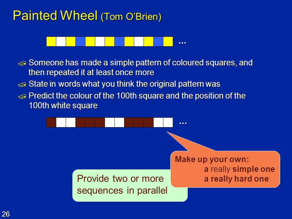 26 Provide two or more sequences in parallel Painted Wheel (Tom O'Brien)  Someone has made a simple pattern of coloured squares, and then repeated it